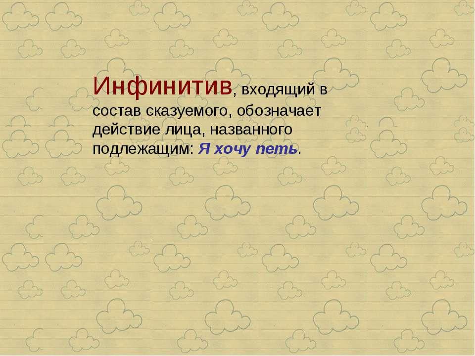 Инфинитив, входящий в состав сказуемого, обозначает действие лица, названного...