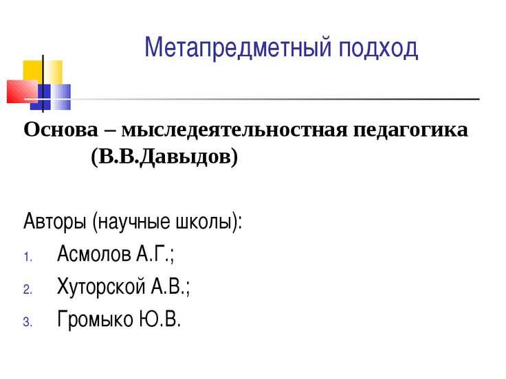 Метапредметный подход Основа – мыследеятельностная педагогика (В.В.Давыдов) А...
