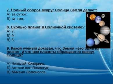 7. Полный оборот вокруг Солнца Земля делает: А) за сутки; Б) за год; 8. Сколь...