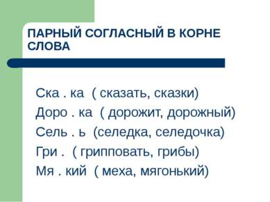 ПАРНЫЙ СОГЛАСНЫЙ В КОРНЕ СЛОВА Ска . ка ( сказать, сказки) Доро . ка ( дорожи...