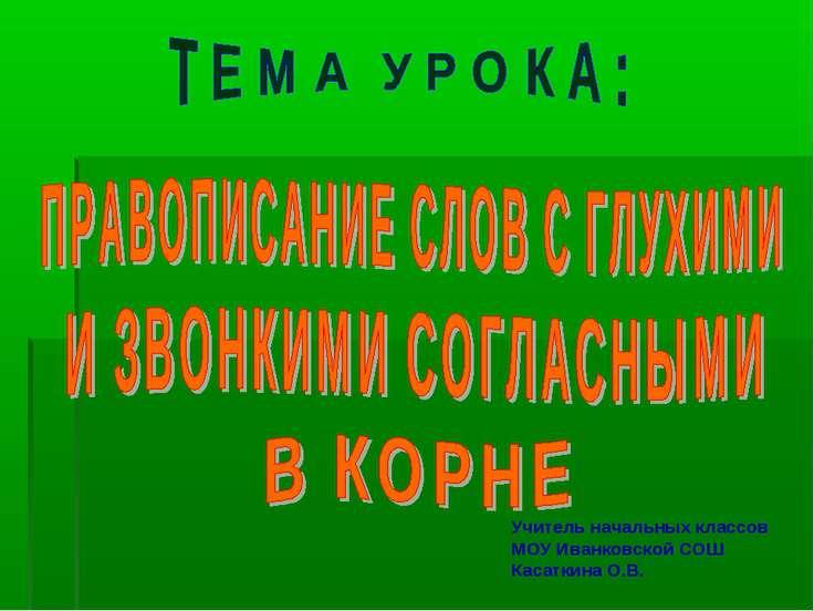 Учитель начальных классов МОУ Иванковской СОШ Касаткина О.В.