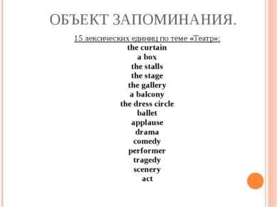 ОБЪЕКТ ЗАПОМИНАНИЯ. 15 лексических единиц по теме «Театр»: the curtain a box ...