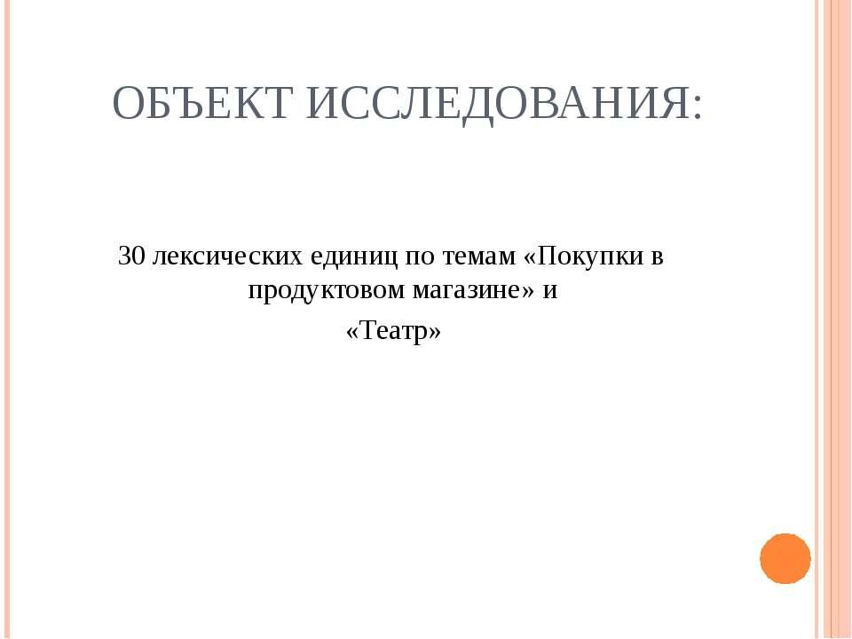 ОБЪЕКТ ИССЛЕДОВАНИЯ: 30 лексических единиц по темам «Покупки в продуктовом ма...
