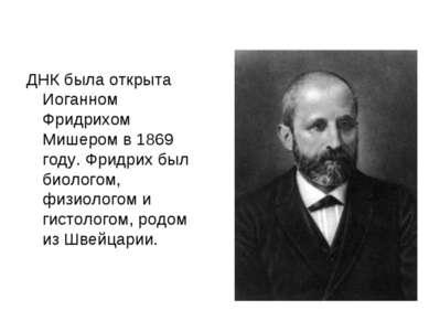 ДНК была открыта Иоганном Фридрихом Мишером в 1869 году. Фридрих был биологом...