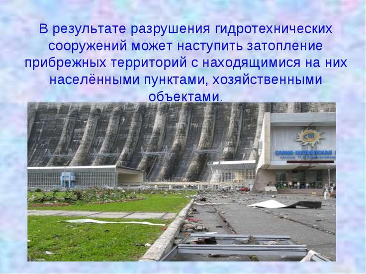 В результате разрушения гидротехнических сооружений может наступить затоплени...