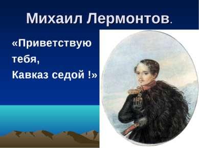 Михаил Лермонтов. «Приветствую тебя, Кавказ седой !»
