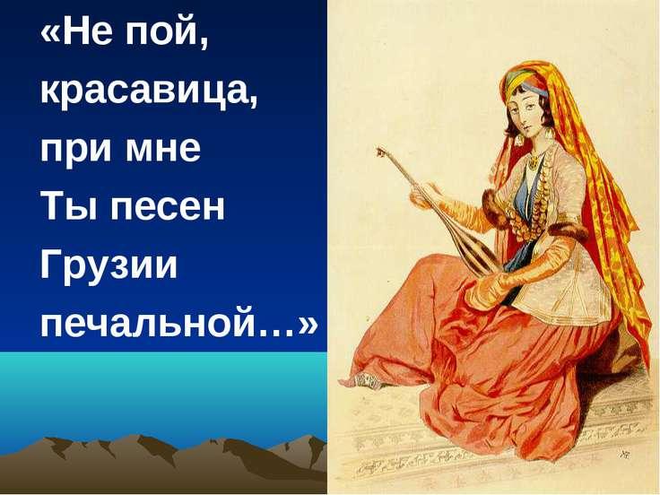 «Не пой, красавица, при мне Ты песен Грузии печальной…»