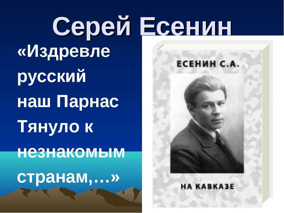 Серей Есенин «Издревле русский наш Парнас Тянуло к незнакомым странам,…»