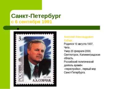 Санкт-Петербург с 6 сентября 1991 Анатолий Александрович Собчак Родился 10 ав...