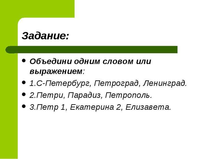 Задание: Объедини одним словом или выражением: 1.С-Петербург, Петроград, Лени...