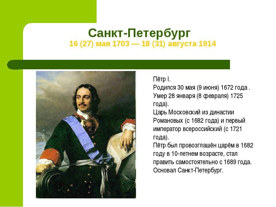Санкт-Петербург 16 (27) мая 1703 — 18 (31) августа 1914 Пётр I. Родился 30 ма...