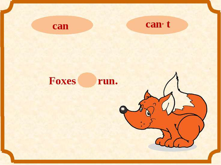 Foxes can run.