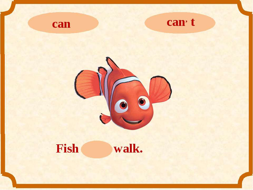 Fish can, t walk.