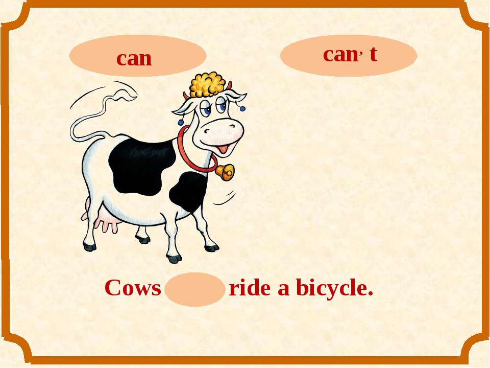 Cows can, t ride a bicycle.