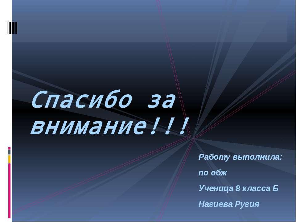 Работу выполнила: по обж Ученица 8 класса Б Нагиева Ругия Спасибо за внимание!!!