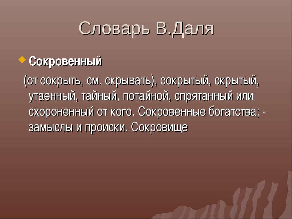 Словарь В.Даля Сокровенный (от сокрыть, см. скрывать), сокрытый, скрытый, ута...