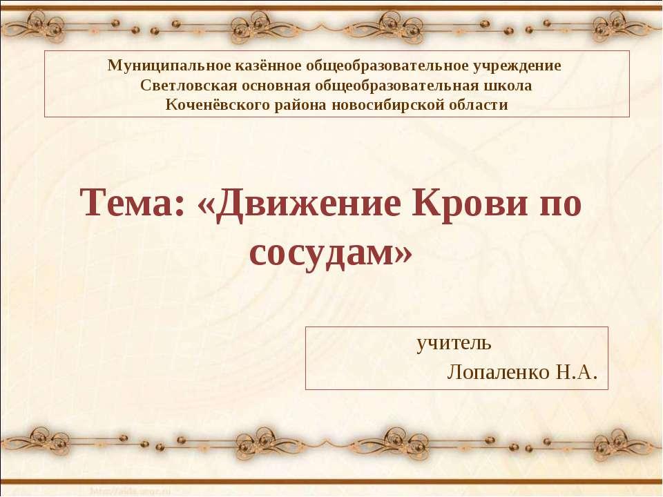 Тема: «Движение Крови по сосудам» учитель Лопаленко Н.А. Муниципальное казённ...