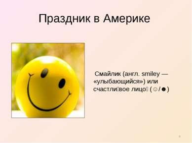 Праздник в Америке Смайлик (англ. smiley — «улыбающийся») или счастли вое лиц...