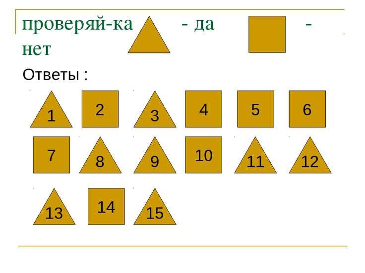проверяй-ка - да - нет Ответы : 4 5 6 1 2 3 7 8 9 10 11 12 13 14 15