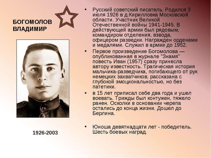 БОГОМОЛОВ ВЛАДИМИР Русский советский писатель. Родился 3 июля 1926 в д.Кирилл...