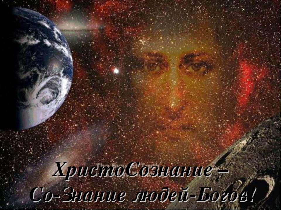 ХристоСознание – Со-Знание людей-Богов!