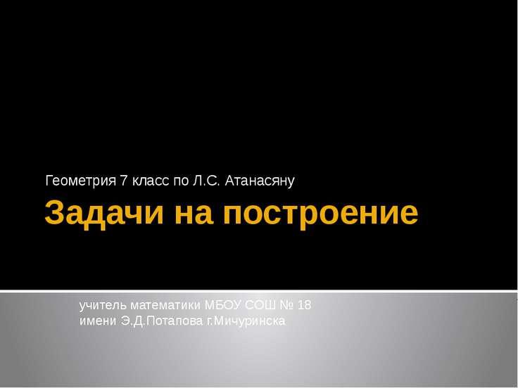 Задачи на построение Геометрия 7 класс по Л.С. Атанасяну Махмудова Наталья Юр...