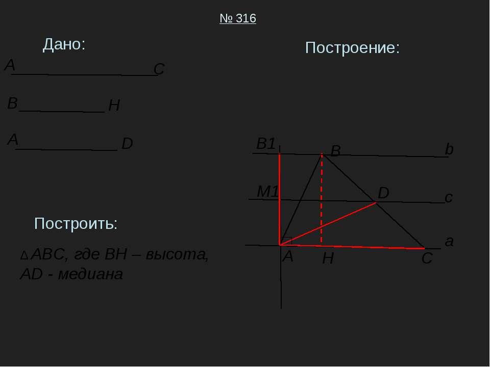Дано: № 316 Построить: ∆ ABC, где BH – высота, AD - медиана Построение: A B C...