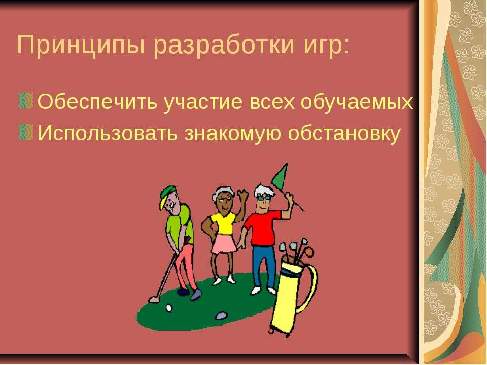 Принципы разработки игр: Обеспечить участие всех обучаемых Использовать знако...