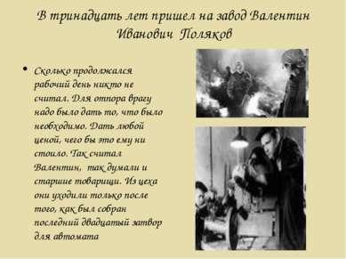 В тринадцать лет пришел на завод Валентин Иванович Поляков Сколько продолжалс...