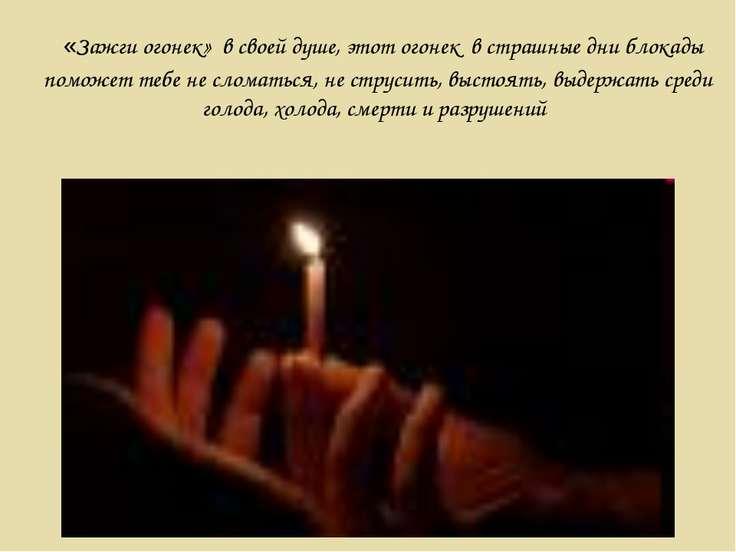 «Зажги огонек» в своей душе, этот огонек в страшные дни блокады поможет тебе ...