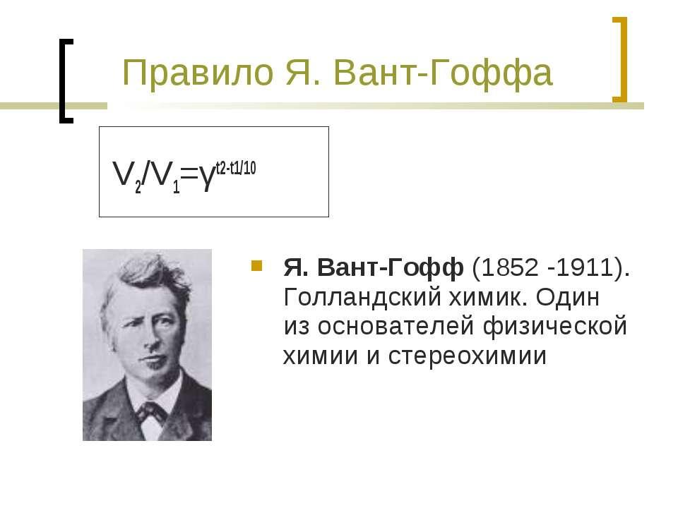 Правило Я. Вант-Гоффа V2/V1=γt2-t1/10 Я. Вант-Гофф (1852 -1911). Голландский ...