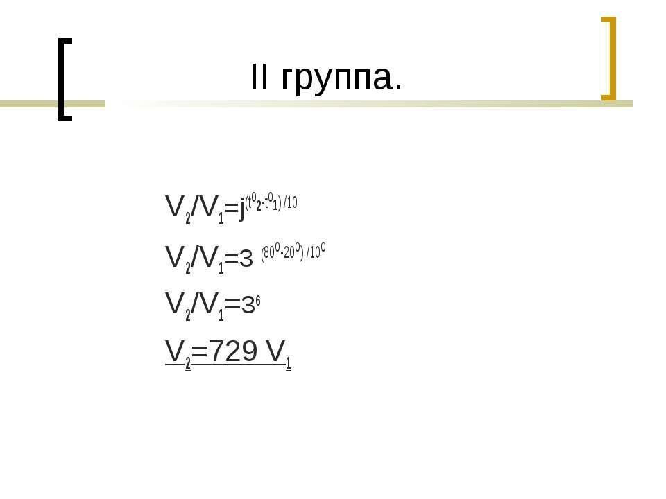 II группа. V2/V1=j(to2-to1) /10 V2/V1=3 (80о-20о) /10о V2/V1=36 V2=729 V1