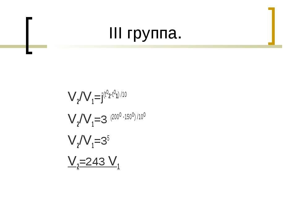 III группа. V2/V1=j(to2-to1) /10 V2/V1=3 (200о -150о) /10о V2/V1=35 V2=243 V1
