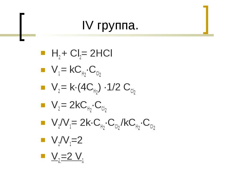 IV группа. H2 + Cl2= 2HCl V1 = kCH2·CCl2 V2 = k·(4CH2) ·1/2 CCl2 V2 = 2kCH2·C...