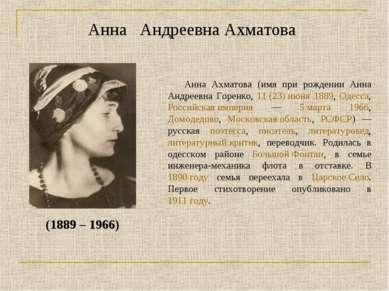 Анна Андреевна Ахматова (1889 – 1966) Анна Ахматова (имя при рождении Анна Ан...