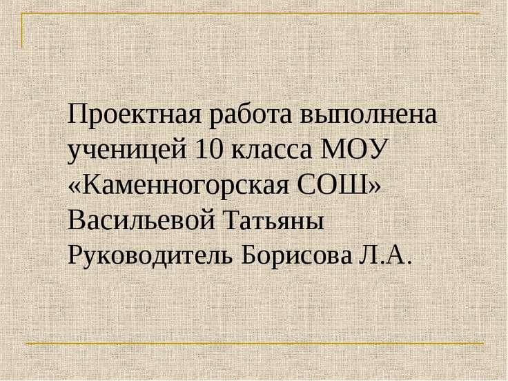 Проектная работа выполнена ученицей 10 класса МОУ «Каменногорская СОШ» Василь...