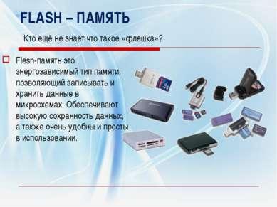 FLASH – ПАМЯТЬ Кто ещё не знает что такое «флешка»? Flesh-память это энергоза...