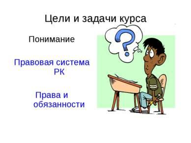 Цели и задачи курса Понимание Правовая система РК Права и обязанности