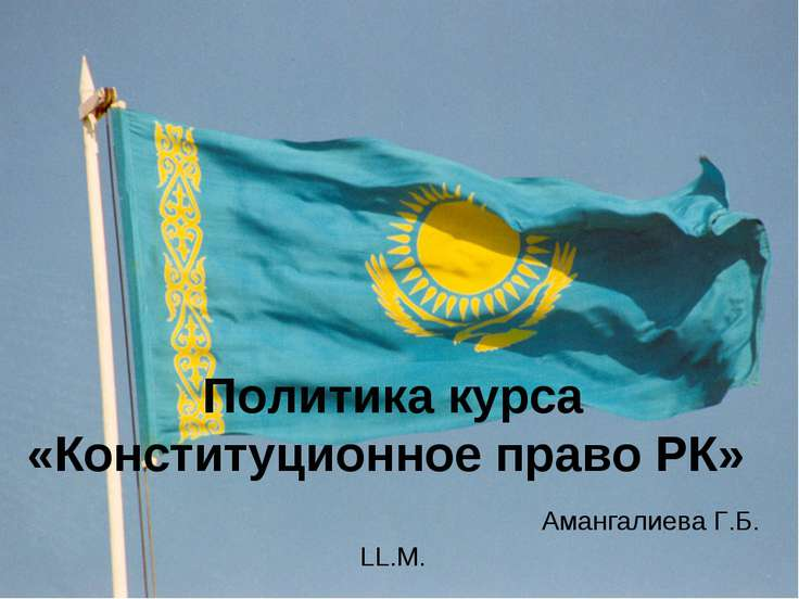 Политика курса «Конституционное право РК» Амангалиева Г.Б. LL.M.