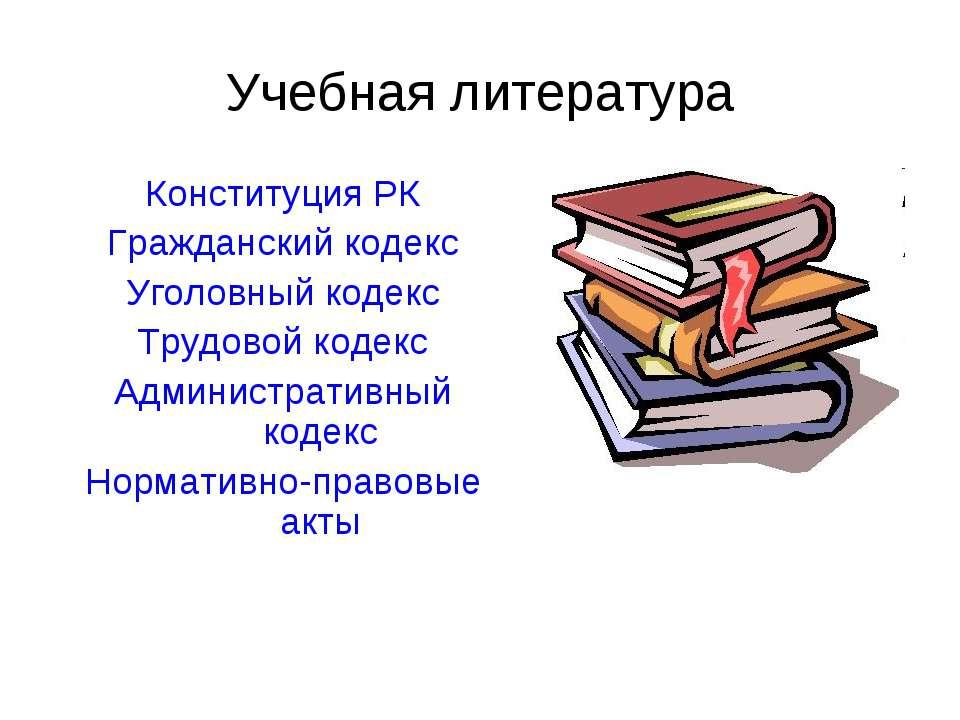 Учебная литература Конституция РК Гражданский кодекс Уголовный кодекс Трудово...