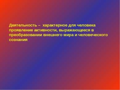 Деятельность – характерное для человека проявление активности, выражающееся в...