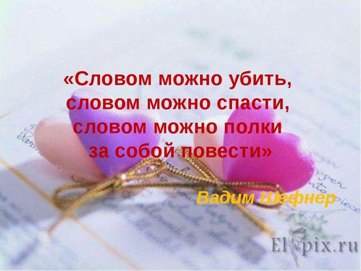 «Словом можно убить, словом можно спасти, словом можно полки за собой повести...