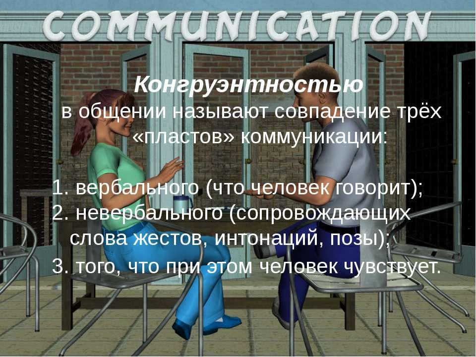 Конгруэнтностью в общении называют совпадение трёх «пластов» коммуникации: ве...