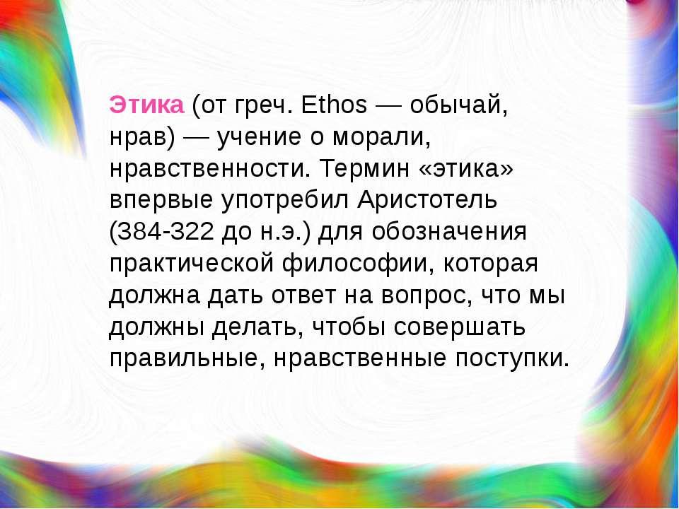 Этика (от греч. Ethos — обычай, нрав) — учение о морали, нравственности. Терм...