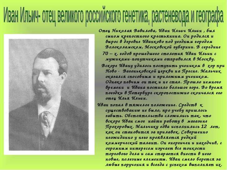 Отец Николая Вавилова, Иван Ильич Ильин , был сыном крепостного крестьянина. ...