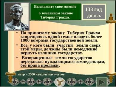 По принятому закону Тиберия Гракха запрещалось одной семье владеть более 1000...