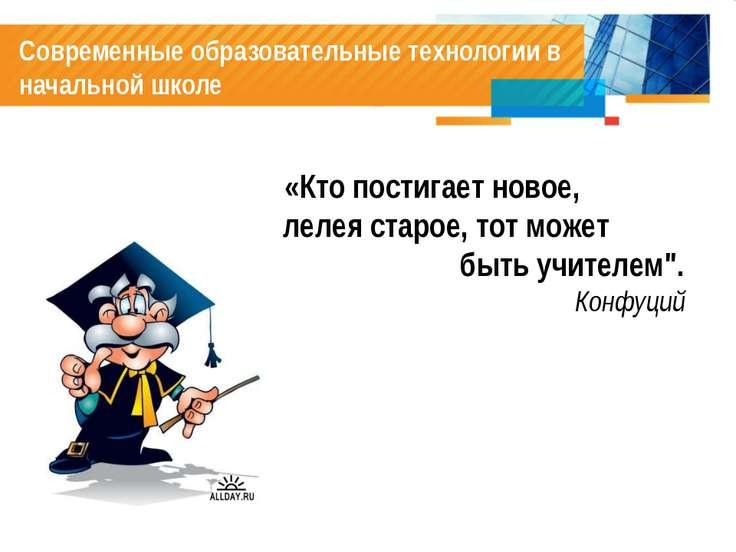 Современные образовательные технологии в начальной школе «Кто постигает новое...