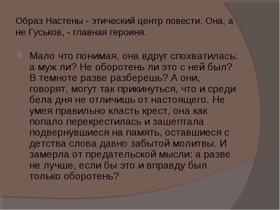 Образ Настены - этический центр повести. Она, а не Гуськов, - главная героиня...