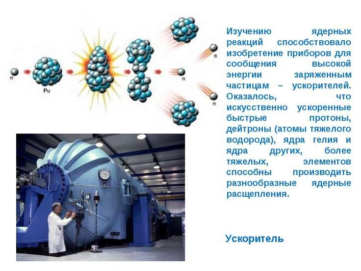 Изучению ядерных реакций способствовало изобретение приборов для сообщения вы...