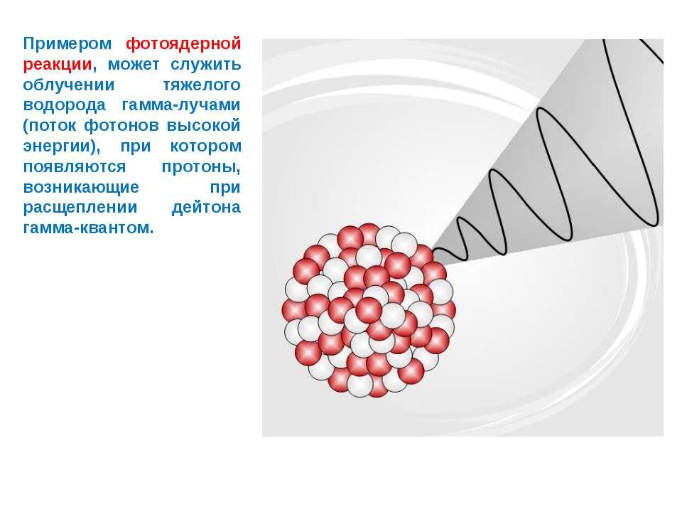 Примером фотоядерной реакции, может служить облучении тяжелого водорода гамма...